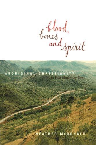 Blood Bones & Spirit Aboriginal Christianity in an East Kimberley Town: Heather McDonald