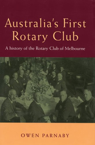 Australia's First Rotary Club A History of the Rotary Club of Melbourne