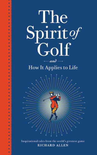 The Spirit of Golf and How It Applies to Life: Inspirational Tales from the World's Greatest ...