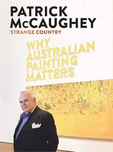 Strange Country: Why Australian Painting Matters: Patrick McCaughey