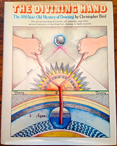 The Divining Hand: The 500 Year-Old Mystery of Dowsing- The Art of Searching for Water, Oil, ...