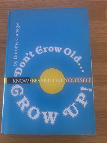 Don't Grow Old. Grow Up! Know, Be: Dorothy Carnegie