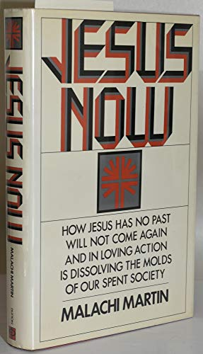 Jesus Now: How Jesus Has No Past, Will Not Come Again, And In Loving Action, Is Dissolving the ...
