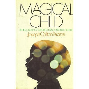 Magical Child: Rediscovering Nature's Plan for Our Children: Pearce, Joseph Chilton