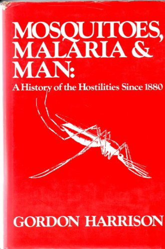 Mosquitoes, Malaria, and Man: A History of the Hostilities since 1880: Harrison, Gordon A.