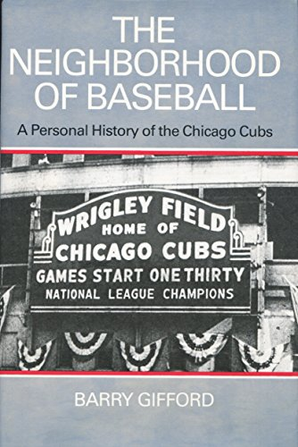 THE NEIGHBORHOOD OF BASEBALL. A PERSONAL HISTORY OF THE CHICAGO CUBS.: Gifford, Barry