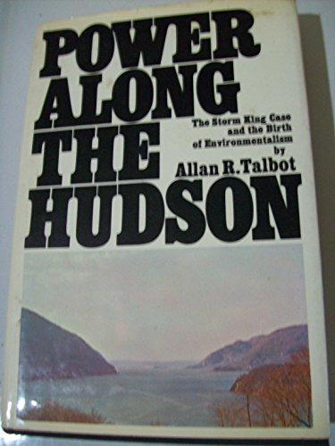 Power along the Hudson;: The Storm King case and the birth of environmentalism: Allan R Talbot