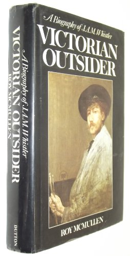 Victorian Outsider: A Biography of J. A. M. Whistler: McMullen, Roy