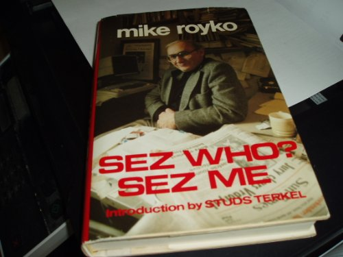 Sez Who? Sez Me: Royko, Mike