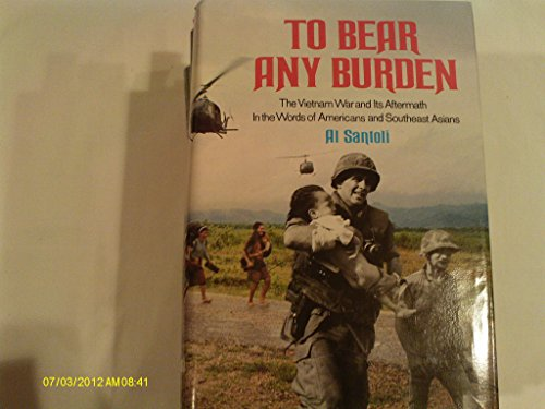 To Bear Any Burden: The Vietnam War and Its Aftermath in the Words of Forty-Seven Americans and ...