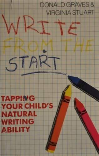 Write from the Start: Tapping Your Child's Natural Writing Ability: Graves, Donald