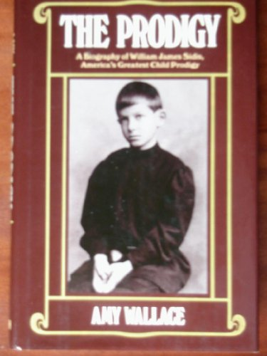 The Prodigy/a Biography of William Sidis, America's Greatest Child Prodigy: Wallace, Amy