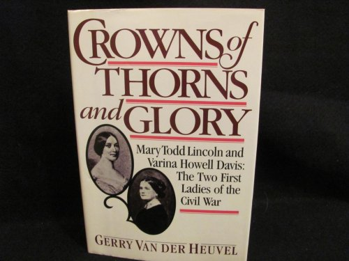 Crowns of Thorns and Glory, Mary Todd Lincoln and Varina Howell Davis: The Two First Ladies of the ...