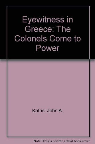Eyewitness in Greece : The Colonels Come: John A. Katris