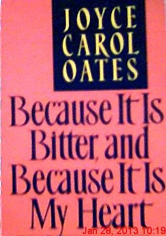 Because it is bitter, and Because it is My Heart: Oates, Joyce Carol