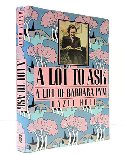A Lot to Ask: A Life of Barbara Pym: Holt, Hazel