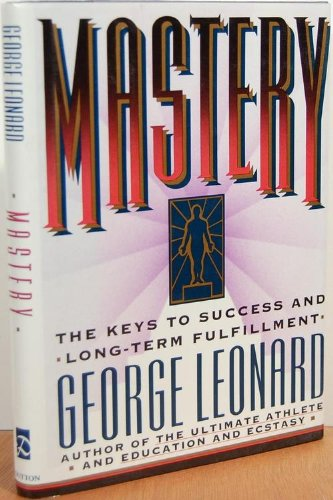Mastery: The Keys to Success and Long-Term Fulfillment: Leonard, George