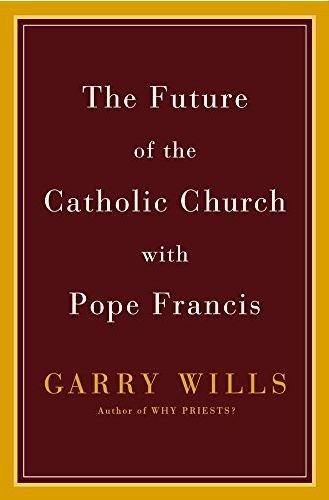 The Future of the Catholic Church with Pope Francis: Wills, Garry