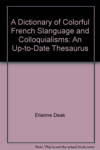 A Dictionary of Colorful French Slanguage and Colloquialisms: An Up-to-Date Thesaurus: Etienne Deak