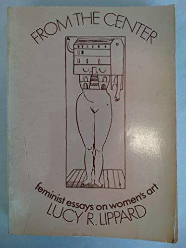 From the Center: Feminist Essays on Woman's Art: Lippard, Lucy