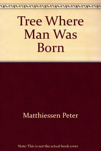 The Tree Where Man Was Born: Matthiessen, Peter