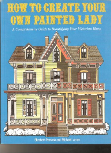 9780525484745: How to Create Your Own Painted Lady : a Comprehensive Guide to Beautifying Your Victorian Home