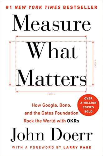 Measure What Matters: How Google, Bono, and the Gates Foundation Rock the World with OKRs: Doerr, ...