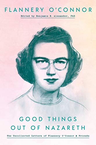 9780525575061: Good Things Out of Nazareth: The Uncollected Letters of Flannery O'Connor and Friends