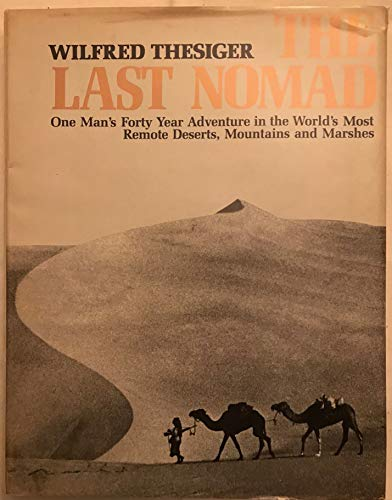 THE LAST NOMAD : One Man's Forty Year Adventure in the World's Most Remote Deserts, Mountains and...