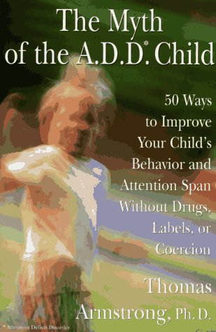 The Myth of the A.D.D. Child: 50 Ways to Improve Your Child's Behavior and Attention ...