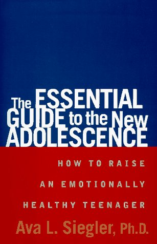 The Essential Guide to the New Adolescence: 0How to Raise an Emotionally Healthy Teenager: Siegler,...