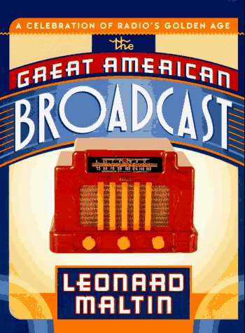 The Great American Broadcast: A Celebration of Radio's Golden Age: Maltin, Leonard