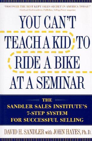 You Can't Teach a Kid to Ride a Bike at a Seminar: The Sandler Sales Institute's 7-Step System fo...