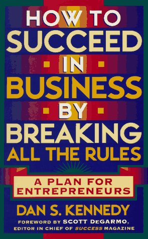 How to Succeed in Business By Breaking All the Rules: A Plan for Entrepreneurs: Kennedy, Dan S.