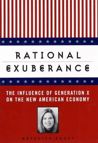 Rational Exuberance: The Influence of Generation X on the New American Economy: Bagby, Meredith