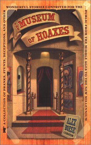 The Museum of Hoaxes. A Collection of Pranks, Stunts, Deceptions, and Other Wonderful Stories Con...