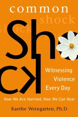 Common Shock: Witnessing Violence Every Day--How We Are Harmed, How We Can Heal: Weingarten, Kaethe