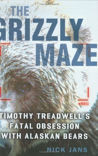 The Grizzly Maze: Timothy Treadwell's Fatal Obsession With Alaskan Bears: Jans, Nick