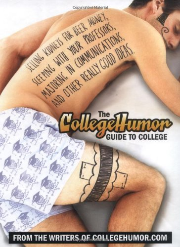 9780525949398: The CollegeHumor Guide to College: Selling Kidneys for Beer Money, Sleeping with Your Professors, Majoring in Communications, and Other Really Good Ideas