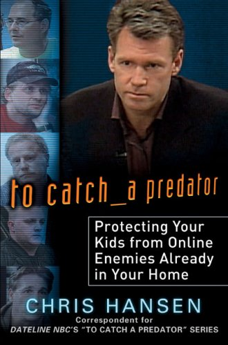 9780525950097: To Catch a Predator: Protecting Your Kids from Online Enemies Already in Your Home