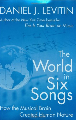 The World in Six Songs: How the Musical Brain Created Human Nature: Levitin, Daniel J.