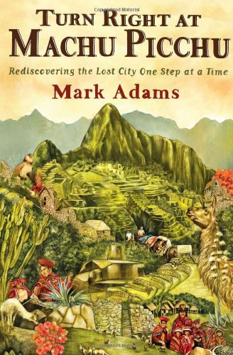 9780525952244: Turn Right at Machu Picchu: Rediscovering the Lost City One Step at a Time