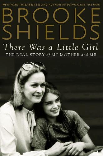 There Was a Little Girl: The Real Story of My Mother and Me: Shields, Brooke