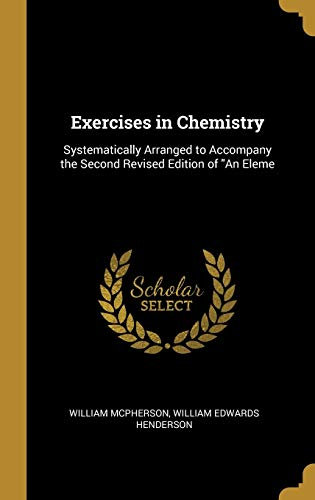 Exercises in Chemistry: Systematically Arranged to Accompany: William Edwards Henderson