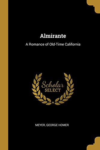 Almirante: A Romance of Old-Time California (Paperback): Meyer George Homer
