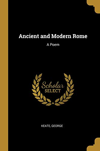 Ancient and Modern Rome: A Poem (Paperback): Keate George