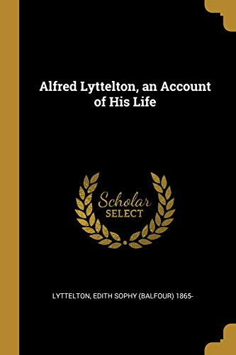 Alfred Lyttelton, an Account of His Life: Lyttelton Edith Sophy
