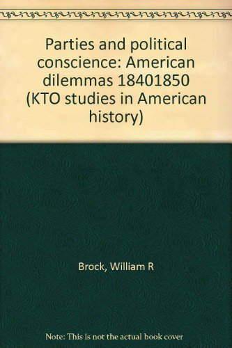 Parties and Political Conscience: American Dilemmas, 1840-1850: BROCK, WILLIAM R.