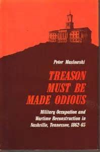 Treason Must be Made Odious: Military Occupation and Wartime Reconstruction in Nashville, Tenness...