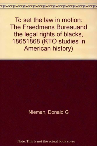 To Set the Law in Motion: The Freedmen's Bureau and the Legal Rights of Blacks 1865-1868